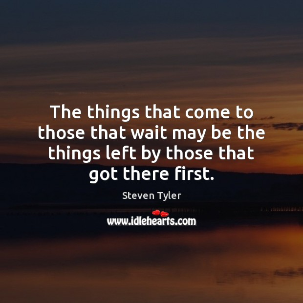 The things that come to those that wait may be the things Steven Tyler Picture Quote