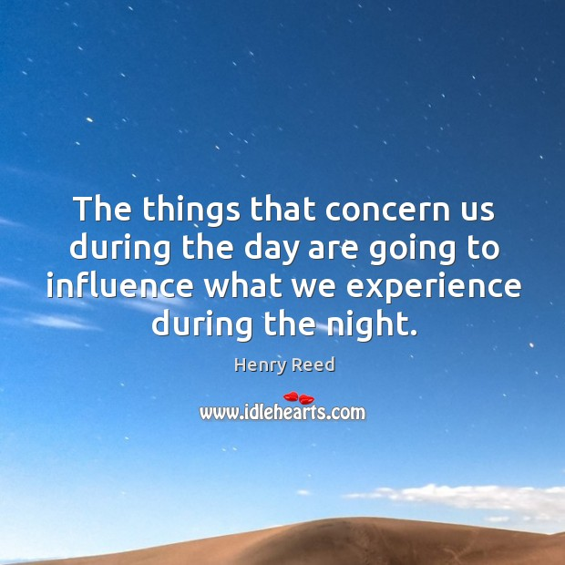 The things that concern us during the day are going to influence what we experience during the night. Henry Reed Picture Quote