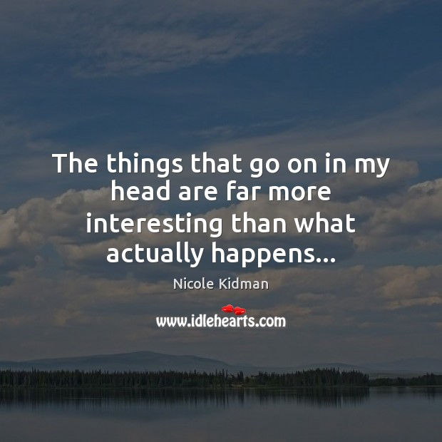 The things that go on in my head are far more interesting than what actually happens… Nicole Kidman Picture Quote