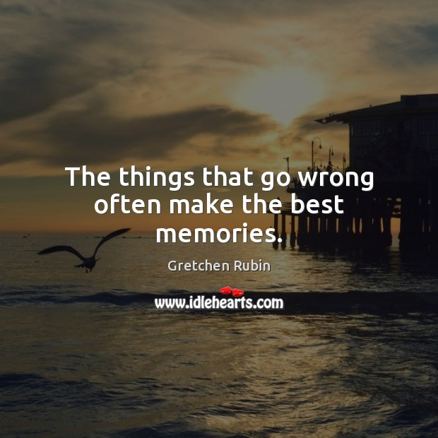 The things that go wrong often make the best memories. Gretchen Rubin Picture Quote