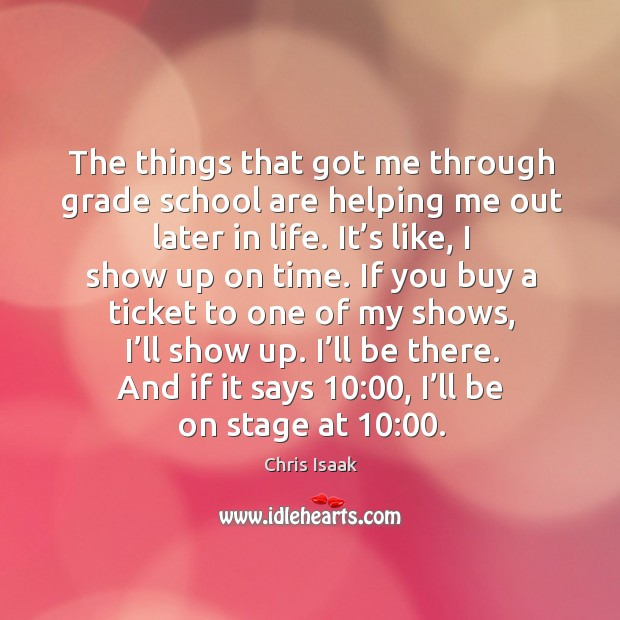 The things that got me through grade school are helping me out later in life. Chris Isaak Picture Quote