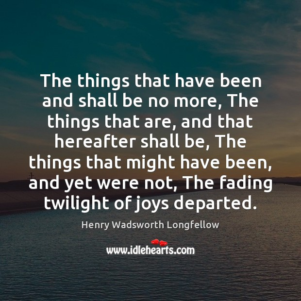 The things that have been and shall be no more, The things Henry Wadsworth Longfellow Picture Quote