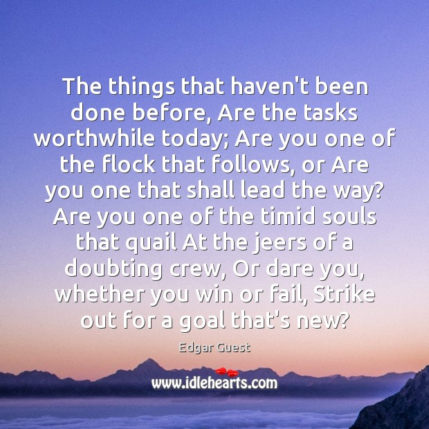 The things that haven't been done before, Are the tasks worthwhile today; Edgar Guest Picture Quote