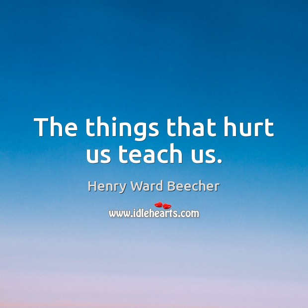 Image, The things that hurt us teach us.