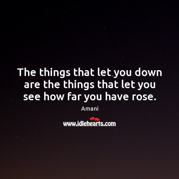 The things that let you down are the things that let you see how far you have rose. Image