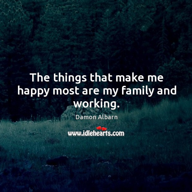 The things that make me happy most are my family and working. Image