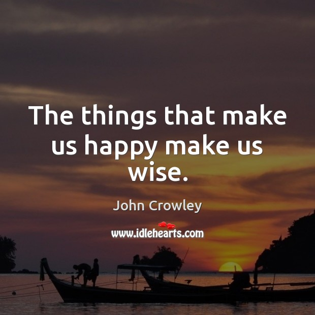 The things that make us happy make us wise. Image