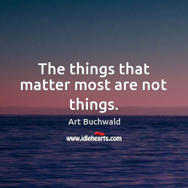 The things that matter most are not things. Image