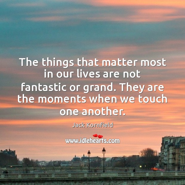 The things that matter most in our lives are not fantastic or Jack Kornfield Picture Quote