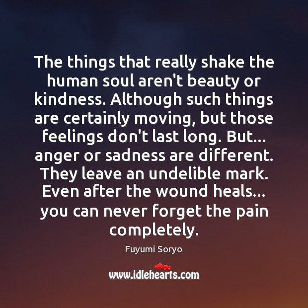 The things that really shake the human soul aren't beauty or kindness. Fuyumi Soryo Picture Quote