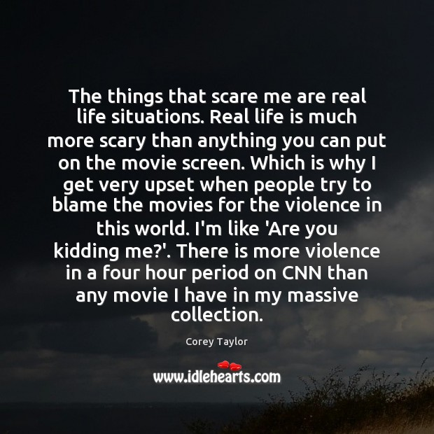 The things that scare me are real life situations. Real life is Corey Taylor Picture Quote
