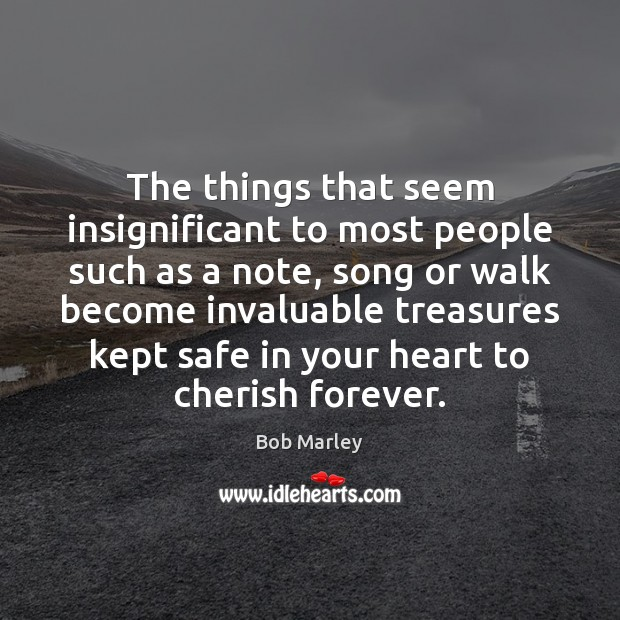 The things that seem insignificant to most people such as a note, Bob Marley Picture Quote