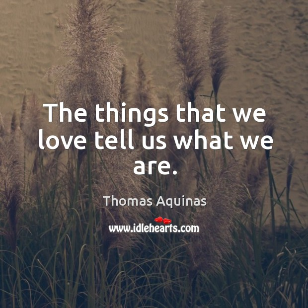 Image about The things that we love tell us what we are.