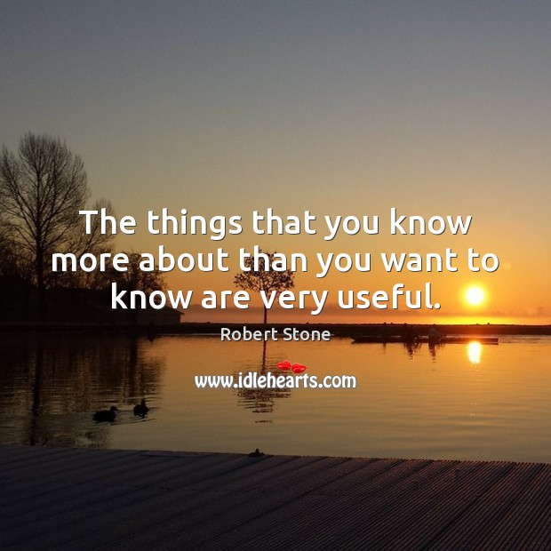The things that you know more about than you want to know are very useful. Robert Stone Picture Quote