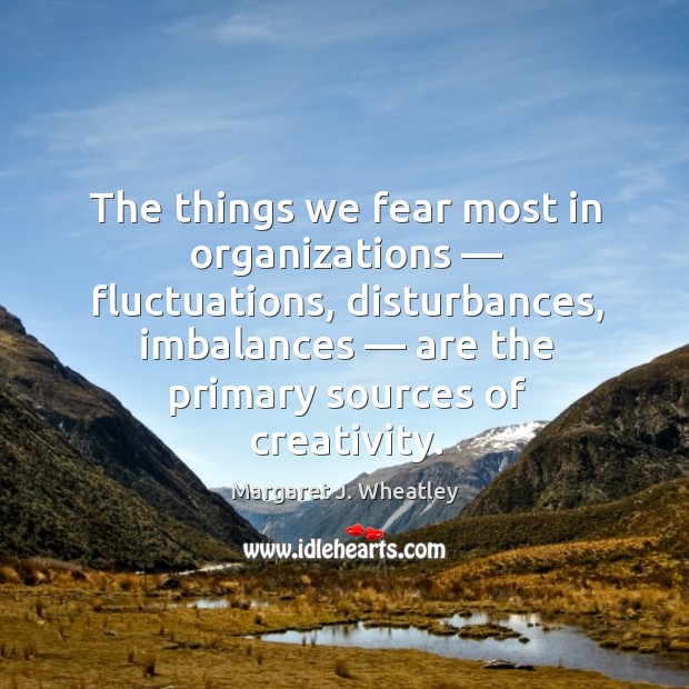 The things we fear most in organizations — fluctuations, disturbances, imbalances — are the primary sources of creativity. Image