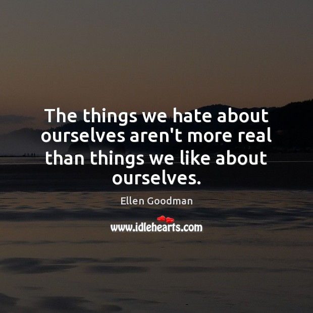 The things we hate about ourselves aren't more real than things we like about ourselves. Ellen Goodman Picture Quote