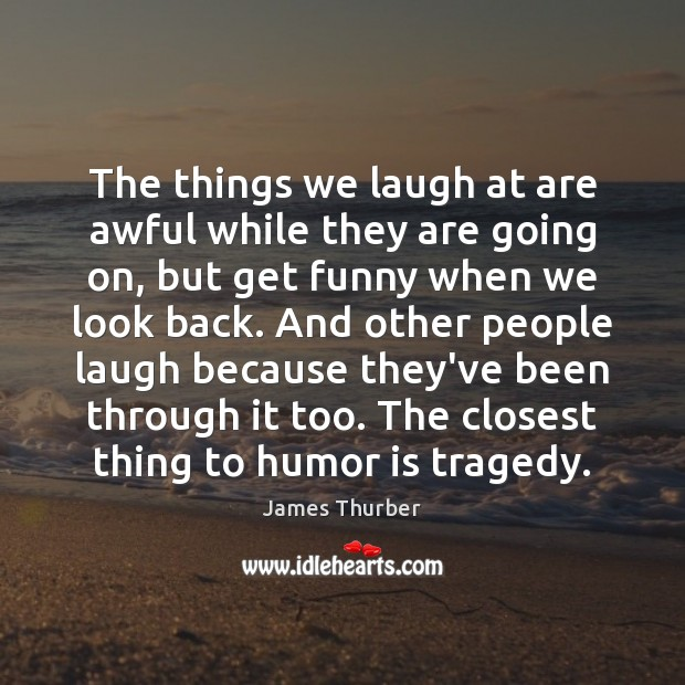 The things we laugh at are awful while they are going on, James Thurber Picture Quote