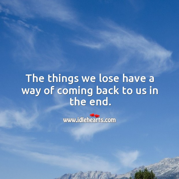 The things we lose have a way of coming back to us in the end. Image