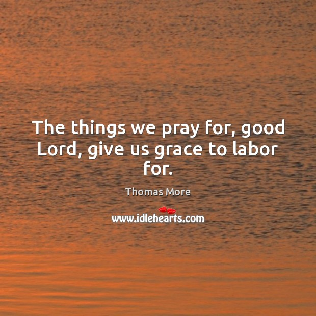 The things we pray for, good Lord, give us grace to labor for. Thomas More Picture Quote