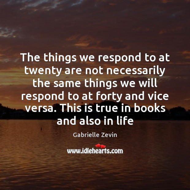 The things we respond to at twenty are not necessarily the same Gabrielle Zevin Picture Quote