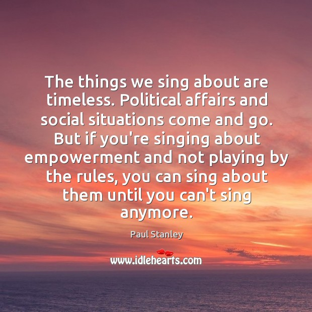 The things we sing about are timeless. Political affairs and social situations Paul Stanley Picture Quote