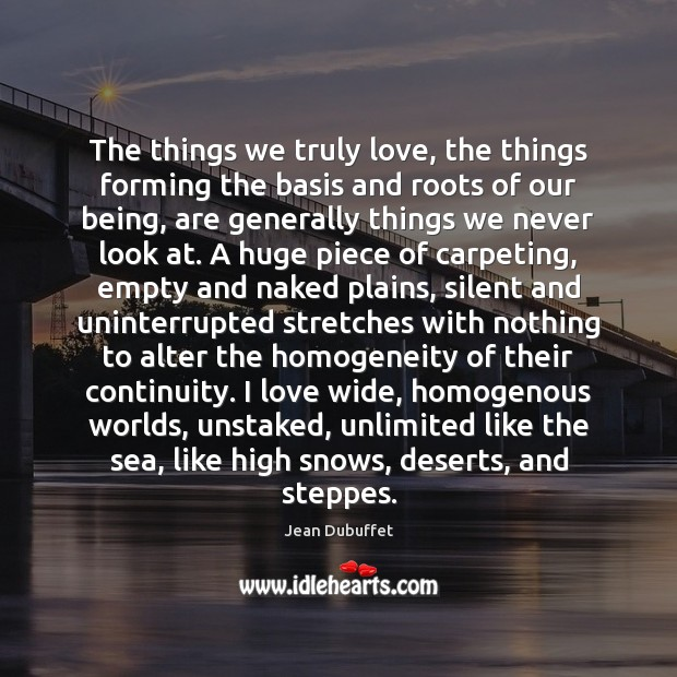 The things we truly love, the things forming the basis and roots Jean Dubuffet Picture Quote