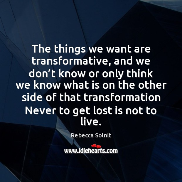 The things we want are transformative, and we don't know or Rebecca Solnit Picture Quote