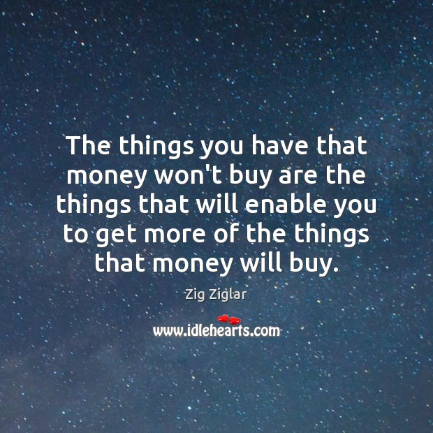 The things you have that money won't buy are the things that Zig Ziglar Picture Quote