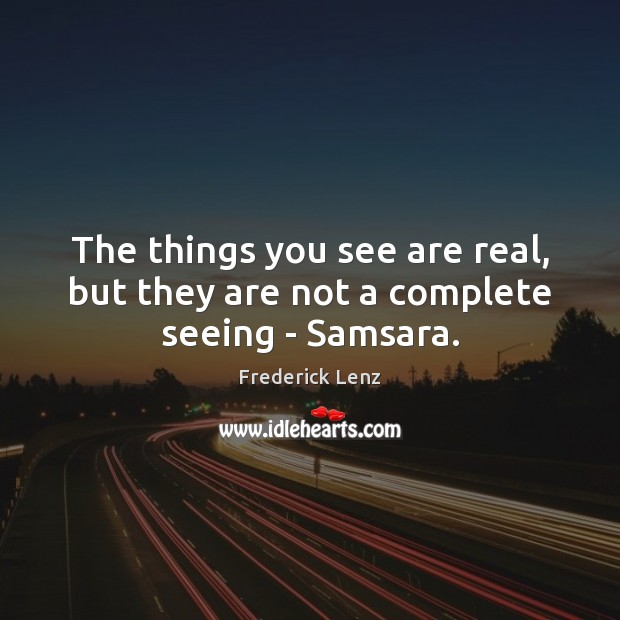 The things you see are real, but they are not a complete seeing – Samsara. Image
