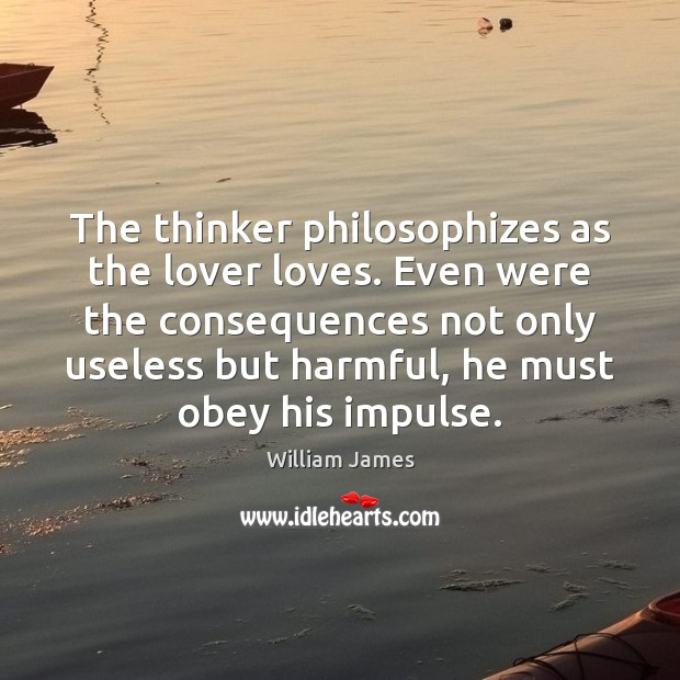 The thinker philosophizes as the lover loves. Even were the consequences not William James Picture Quote