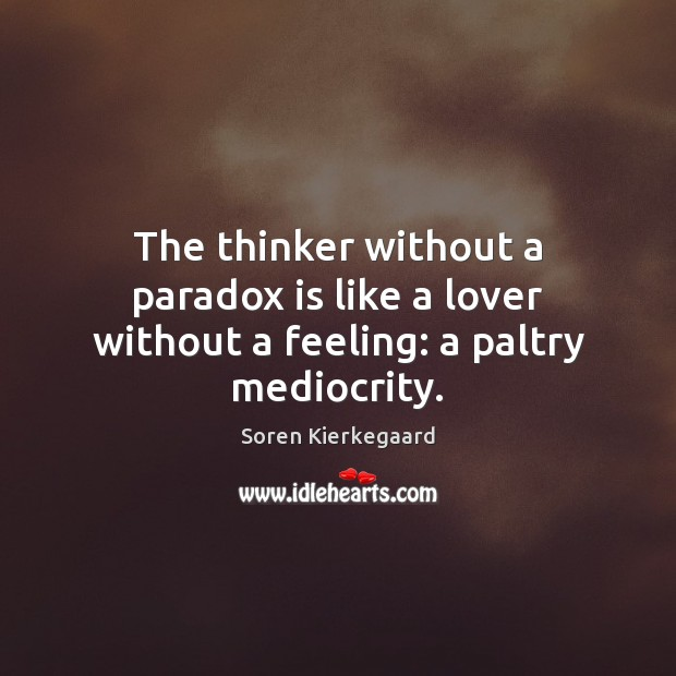 The thinker without a paradox is like a lover without a feeling: a paltry mediocrity. Image