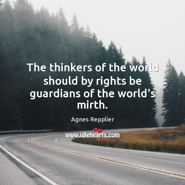 The thinkers of the world should by rights be guardians of the world's mirth. Agnes Repplier Picture Quote