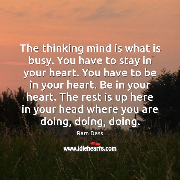 The thinking mind is what is busy. You have to stay in Ram Dass Picture Quote