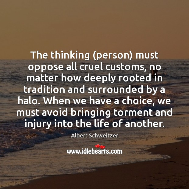 The thinking (person) must oppose all cruel customs, no matter how deeply Albert Schweitzer Picture Quote