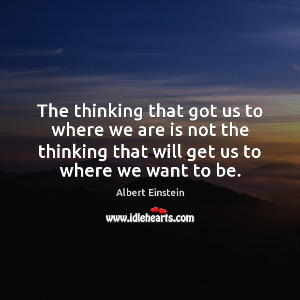 Image, The thinking that got us to where we are is not the