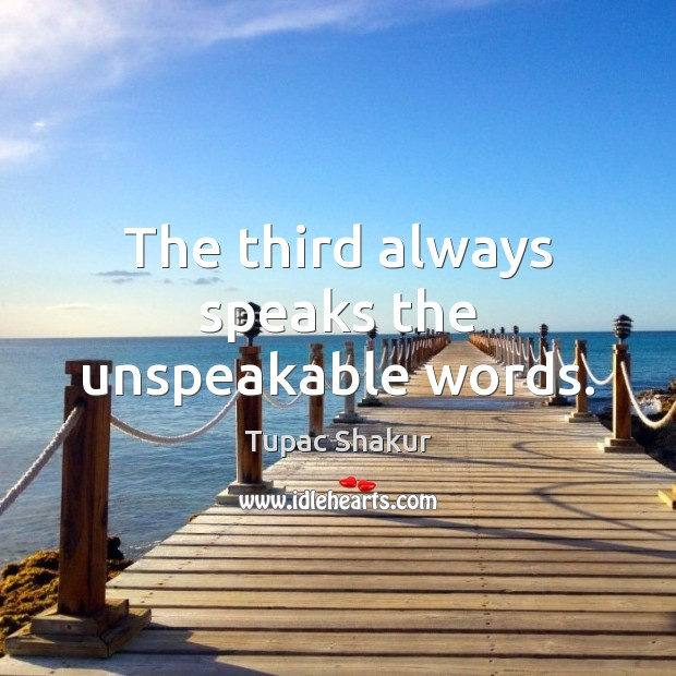 The third always speaks the unspeakable words. Tupac Shakur Picture Quote