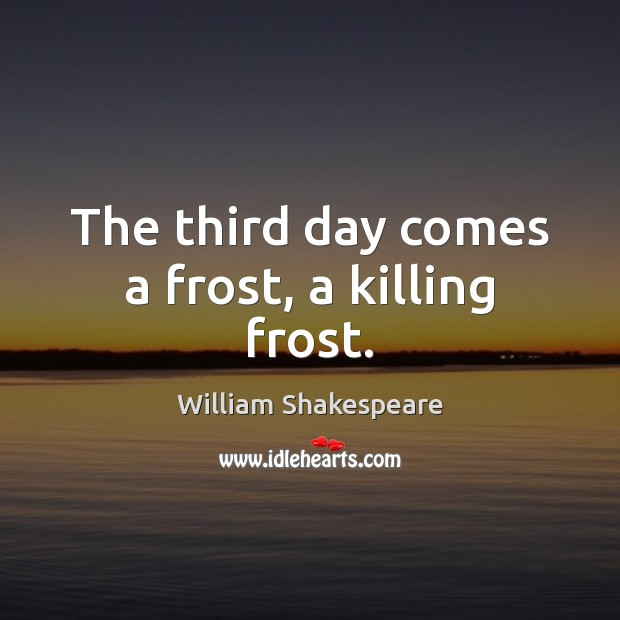 The third day comes a frost, a killing frost. Image