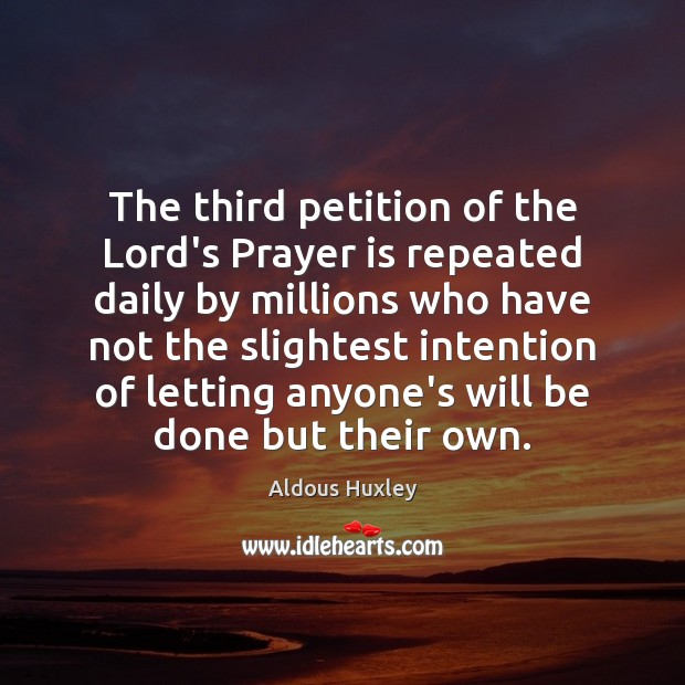 The third petition of the Lord's Prayer is repeated daily by millions Aldous Huxley Picture Quote