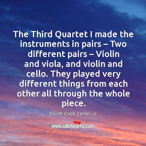 The third quartet I made the instruments in pairs – two different pairs – violin and viola Elliott Cook Carter Jr Picture Quote