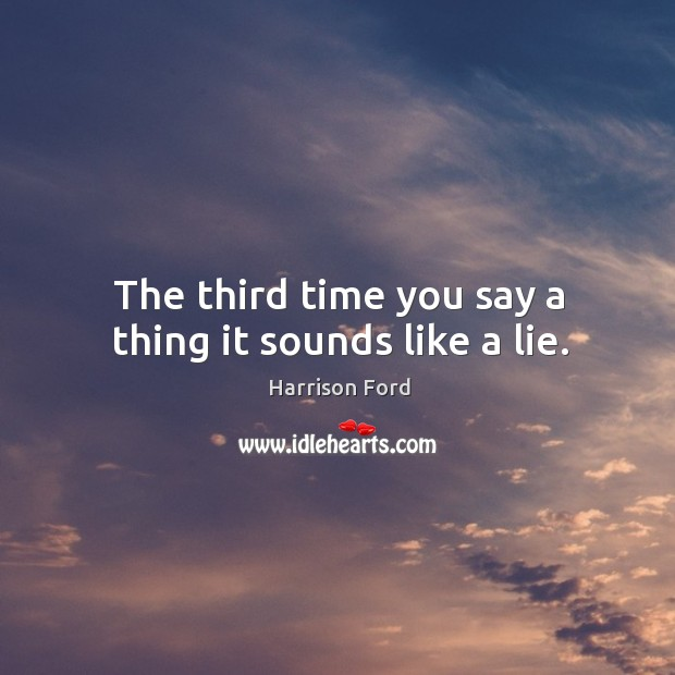 The third time you say a thing it sounds like a lie. Image