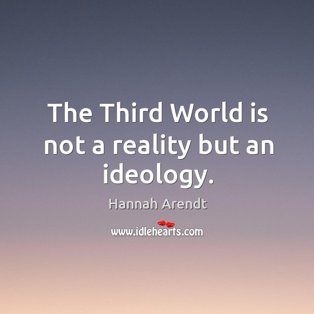 The third world is not a reality but an ideology. Image