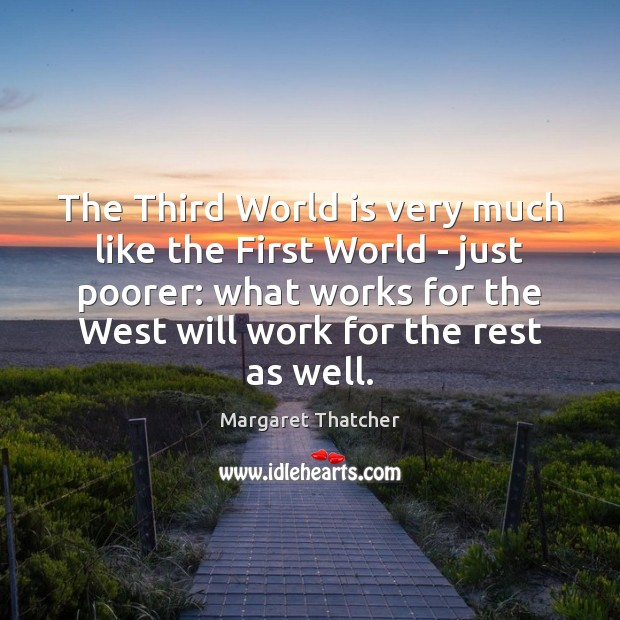 The Third World is very much like the First World – just Margaret Thatcher Picture Quote