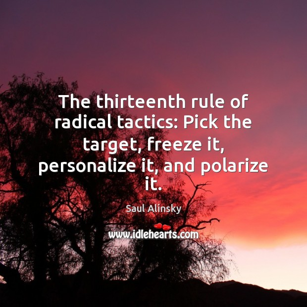 The thirteenth rule of radical tactics: Pick the target, freeze it, personalize Saul Alinsky Picture Quote
