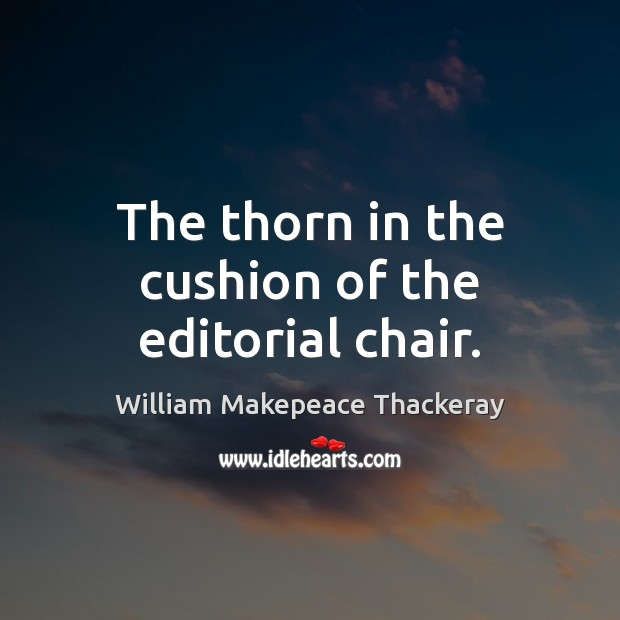 The thorn in the cushion of the editorial chair. William Makepeace Thackeray Picture Quote
