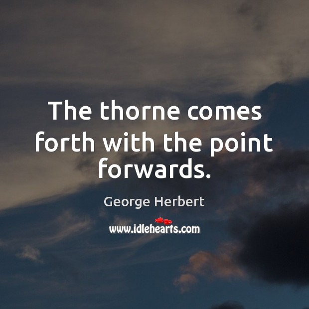 The thorne comes forth with the point forwards. George Herbert Picture Quote