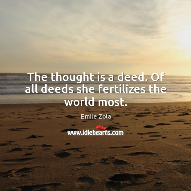 The thought is a deed. Of all deeds she fertilizes the world most. Image