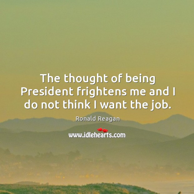 The thought of being president frightens me and I do not think I want the job. Image