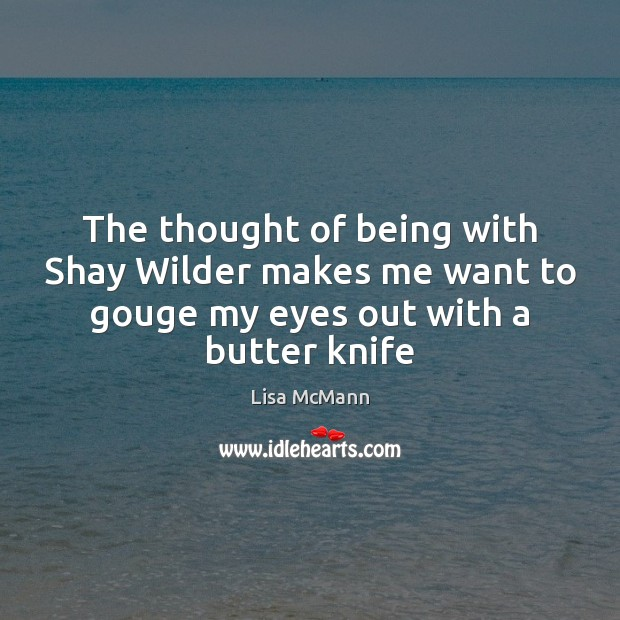The thought of being with Shay Wilder makes me want to gouge Lisa McMann Picture Quote