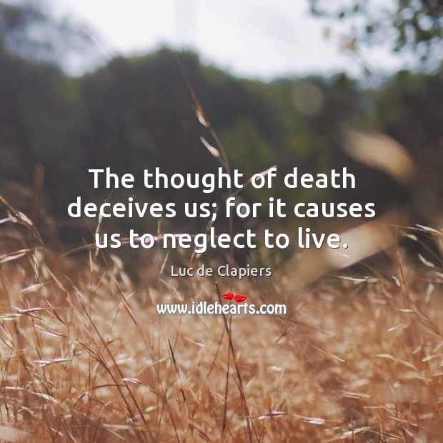 The thought of death deceives us; for it causes us to neglect to live. Luc de Clapiers Picture Quote