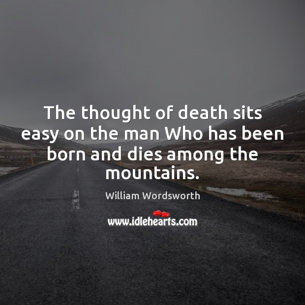 The thought of death sits easy on the man Who has been born and dies among the mountains. William Wordsworth Picture Quote